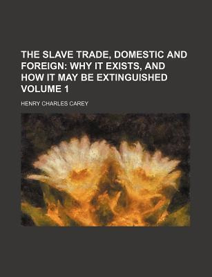 The Slave Trade, Domestic and Foreign; Why It Exists, and How It May Be Extinguished Volume 1