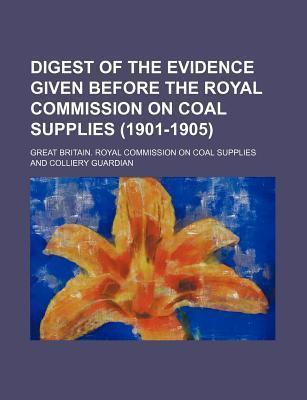 Digest of the Evidence Given Before the Royal Commission on Coal Supplies (1901-1905)