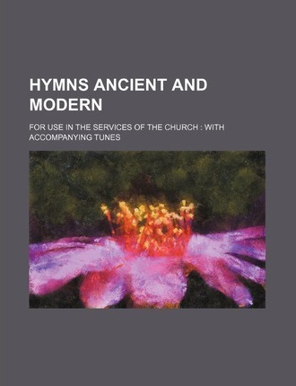 Hymns Ancient and Modern; For Use in the Services of the Church with Accompanying Tunes