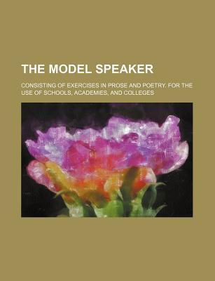 The Model Speaker; Consisting of Exercises in Prose and Poetry. for the Use of Schools, Academies, and Colleges