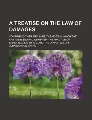 A Treatise on the Law of Damages; Comprising Their Measure, the Mode in Which They Are Assessed and Reviewed, the Practice of Granting New Trials, and the Law of Set-Off