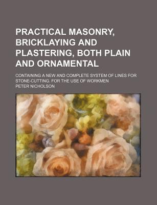 Practical Masonry, Bricklaying and Plastering, Both Plain and Ornamental; Containing a New and Complete System of Lines for Stone-Cutting. for the Use of Workmen