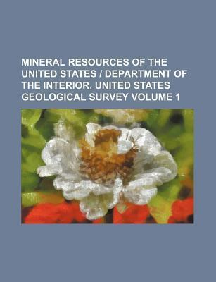 Mineral Resources of the United States - Department of the Interior, United States Geological Survey Volume 1