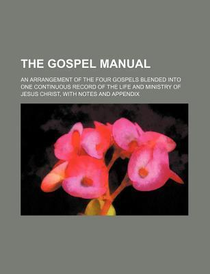 The Gospel Manual; An Arrangement of the Four Gospels Blended Into One Continuous Record of the Life and Ministry of Jesus Christ, with Notes and Appe