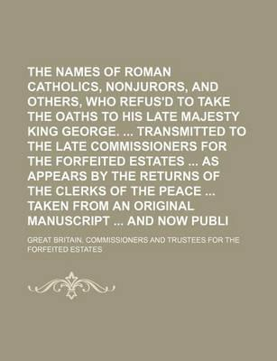 The Names of the Roman Catholics, Nonjurors, and Others, Who Refus'd to Take the Oaths to His Late Majesty King George. Transmitted to the Late Commissioners for the Forfeited Estates as Appears by the Returns of the Clerks of the
