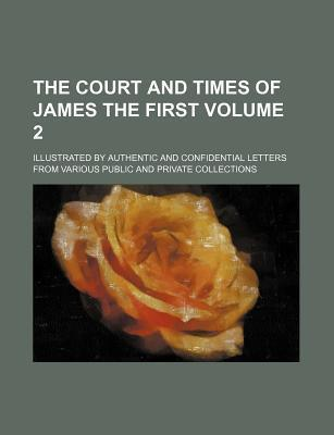 The Court and Times of James the First; Illustrated by Authentic and Confidential Letters from Various Public and Private Collections Volume 2