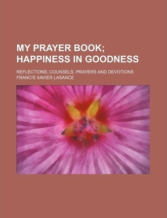 My Prayer Book; Happiness in Goodness. Reflections, Counsels, Prayers and Devotions