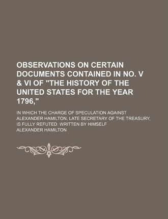 "Observations on Certain Documents Contained in No. V & VI of ""The History of the United States for the Year 1796,""; In Which the Charge of Speculation Against Alexander Hamilton, Late Secretary of the Treasury, Is Fully Refuted. Written"