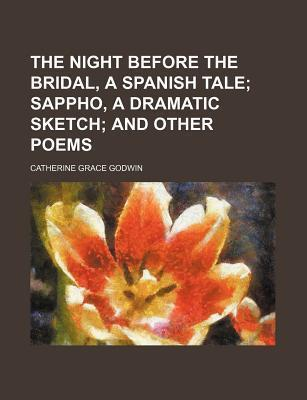 The Night Before the Bridal, a Spanish Tale; Sappho, a Dramatic Sketch and Other Poems