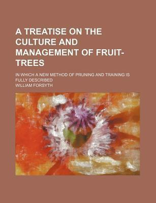 A Treatise on the Culture and Management of Fruit-Trees; In Which a New Method of Pruning and Training Is Fully Described