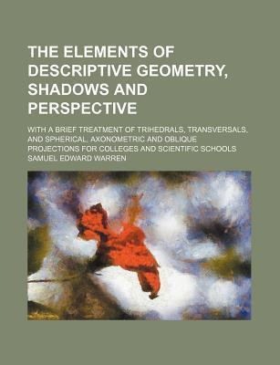 The Elements of Descriptive Geometry, Shadows and Perspective; With a Brief Treatment of Trihedrals, Transversals, and Spherical, Axonometric and Oblique Projections for Colleges and Scientific Schools
