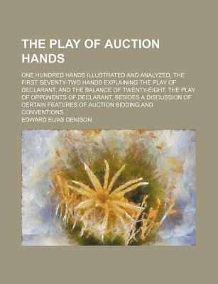 The Play of Auction Hands; One Hundred Hands Illustrated and Analyzed, the First Seventy-Two Hands Explaining the Play of Declarant, and the Balance of Twenty-Eight, the Play of Opponents of Declarant, Besides a Discussion of Certain