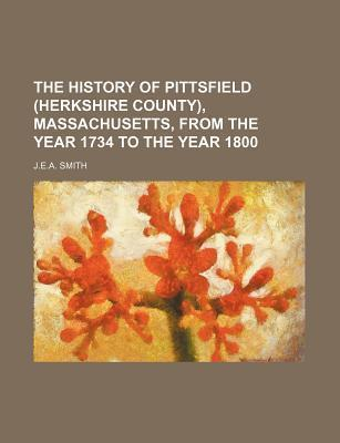 The History of Pittsfield (Herkshire County), Massachusetts, from the Year 1734 to the Year 1800