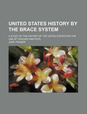 United States History by the Brace System; A Study of the History of the United States for the Use of Teacher and Pupil
