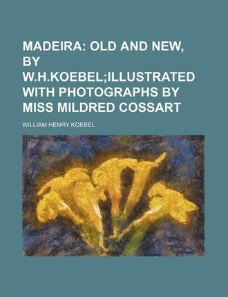 Madeira; Old and New, by W.H.Koebelillustrated with Photographs by Miss Mildred Cossart