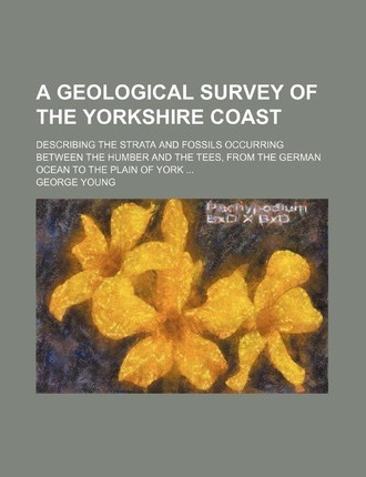 A Geological Survey of the Yorkshire Coast; Describing the Strata and Fossils Occurring Between the Humber and the Tees, from the German Ocean to Th