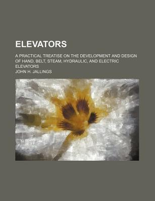 Elevators; A Practical Treatise on the Development and Design of Hand, Belt, Steam, Hydraulic, and Electric Elevators