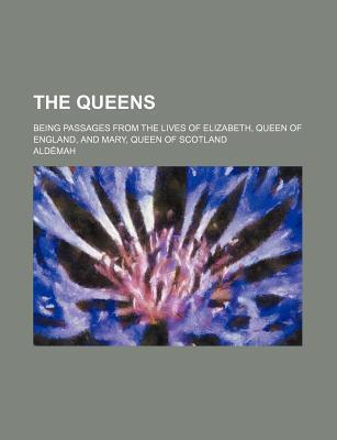The Queens; Being Passages from the Lives of Elizabeth, Queen of England, and Mary, Queen of Scotland