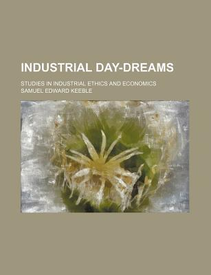 Industrial Day-Dreams; Studies in Industrial Ethics and Economics
