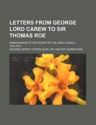 Letters from George Lord Carew to Sir Thomas Roe; Ambassador to the Court of the Great Mogul. 1615-1617
