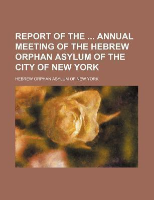 Report of the Annual Meeting of the Hebrew Orphan Asylum of the City of New York