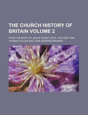The Church History of Britain; From the Birth of Jesus Christ Until the Year 1648 Volume 2