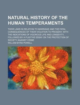 Natural History of the Human Temperaments; Their Laws in Relation to Marriage and the Fatal Consequences of Their Violation to Progeny, with the Indications of Vigorous Life and Longevity, Followed by a Fugitive Essay on the Protection of