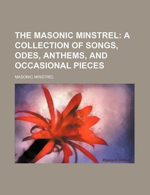 The Masonic Minstrel; A Collection of Songs, Odes, Anthems, and Occasional Pieces