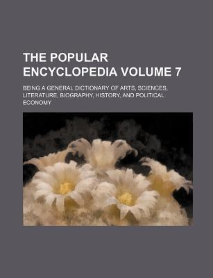 The Popular Encyclopedia; Being a General Dictionary of Arts, Sciences, Literature, Biography, History, and Political Economy Volume 7