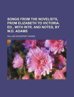 Songs from the Novelists, from Elizabeth to Victoria. Ed., with Intr. and Notes, by W.D. Adams