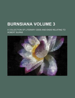 Burnsiana; A Collection of Literary Odds and Ends Relating to Robert Burns Volume 3
