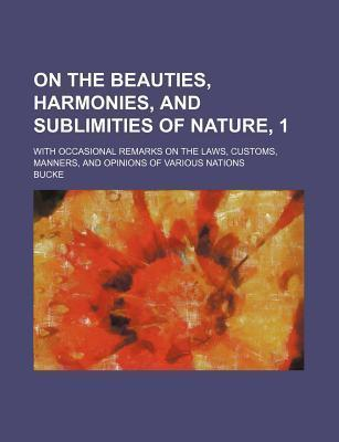 On the Beauties, Harmonies, and Sublimities of Nature, 1; With Occasional Remarks on the Laws, Customs, Manners, and Opinions of Various Nations