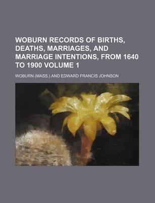 Woburn Records of Births, Deaths, Marriages, and Marriage Intentions, from 1640 to 1900 Volume 1