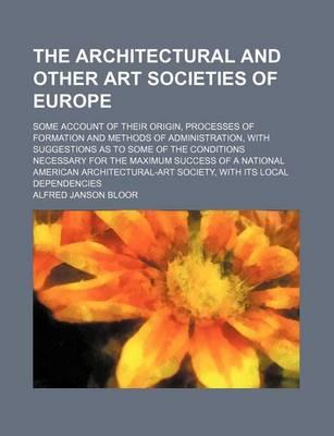 The Architectural and Other Art Societies of Europe; Some Account of Their Origin, Processes of Formation and Methods of Administration, with Suggestions as to Some of the Conditions Necessary for the Maximum Success of a National
