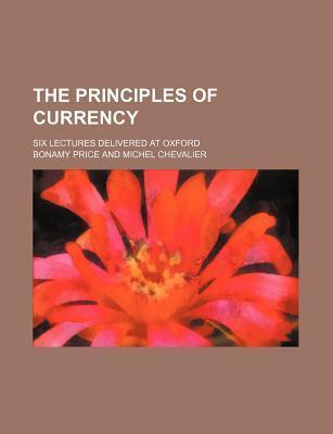 The Principles of Currency; Six Lectures Delivered at Oxford
