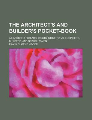 The Architect's and Builder's Pocket-Book; A Handbook for Architects, Structural Engineers, Builders, and Draughtsmen