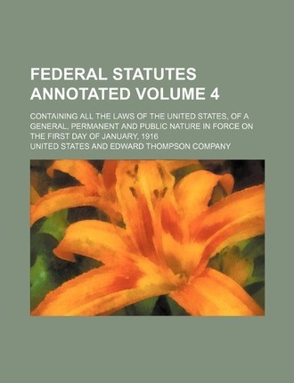 Federal Statutes Annotated; Containing All the Laws of the United States, of a General, Permanent and Public Nature in Force on the First Day of Janua