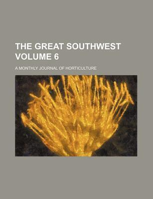 The Great Southwest; A Monthly Journal of Horticulture Volume 6