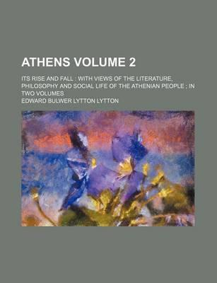 Athens; Its Rise and Fall with Views of the Literature, Philosophy and Social Life of the Athenian People in Two Volumes Volume 2