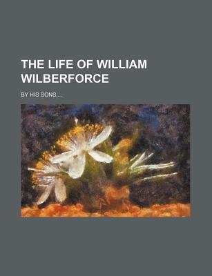 The Life of William Wilberforce; By His Sons,