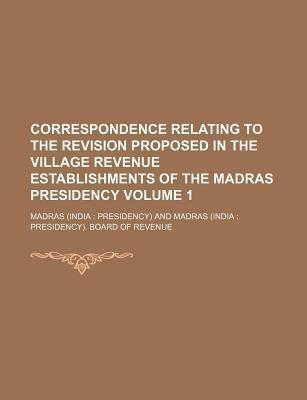 Correspondence Relating to the Revision Proposed in the Village Revenue Establishments of the Madras Presidency Volume 1