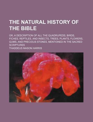 The Natural History of the Bible; Or, a Description of All the Quadrupeds, Birds, Fiches, Reptiles, and Insects, Trees, Plants, Flowers, Gums, and Precious Stones, Mentioned in the Sacred Scriptures