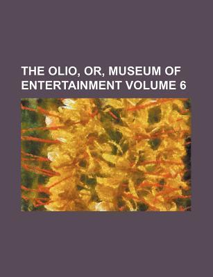 The Olio, Or, Museum of Entertainment Volume 6