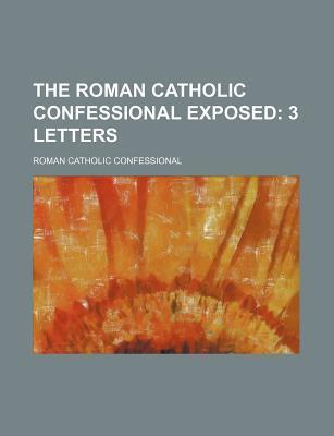The Roman Catholic Confessional Exposed; 3 Letters