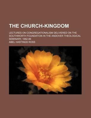 The Church-Kingdom; Lectures on Congregationalism Delivered on the Southworth Foundation in the Andover Theological Seminary, 1882-86