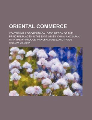 Oriental Commerce; Containing a Geographical Description of the Principal Places in the East Indies, China, and Japan, with Their Produce, Manufactures, and Trade