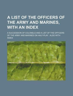 A List of the Officers of the Army and Marines, with an Index; A Succession of Colonels and a List of the Officers of the Army and Marines on Half-P