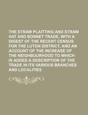 The Straw Plaitting and Straw Hat and Bonnet Trade, with a Digest of the Recent Census for the Luton District, and an Account of the Increase of the N