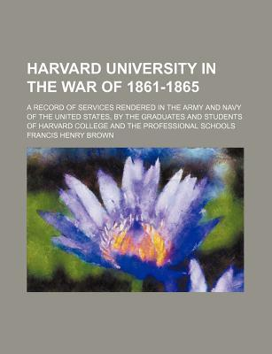 Harvard University in the War of 1861-1865; A Record of Services Rendered in the Army and Navy of the United States, by the Graduates and Students of Harvard College and the Professional Schools