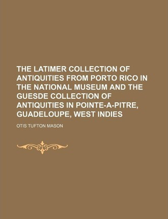 The Latimer Collection of Antiquities from Porto Rico in the National Museum and the Guesde Collection of Antiquities in Pointe-A-Pitre, Guadeloupe, W